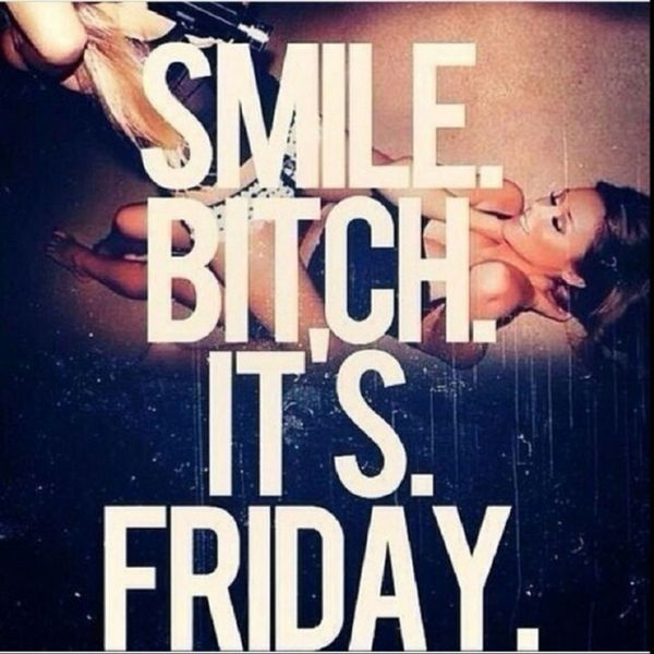 Smile bitch its friday