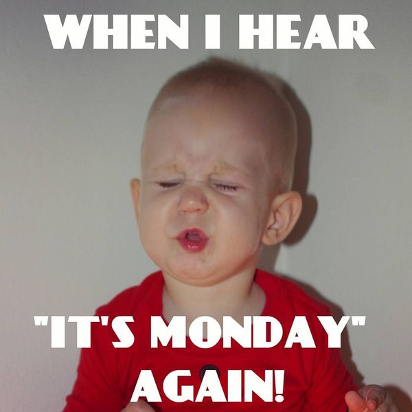 when i hear its monday again