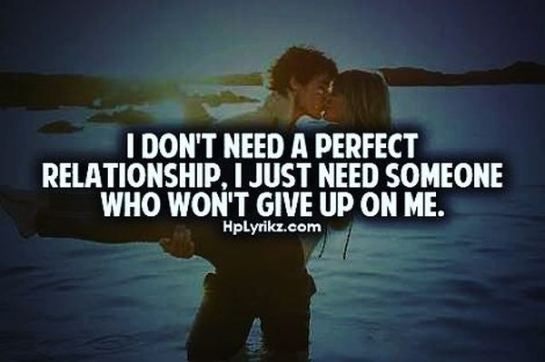 I don`t need a perfict relationship, I just need someone who won`t give up on me