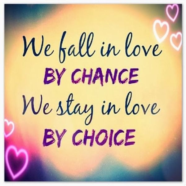 We fall in love by chance we stay in love by choise