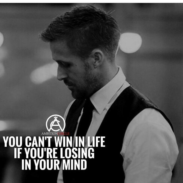 You Can`nt Win in Life if You`re Losing in Your Mind.