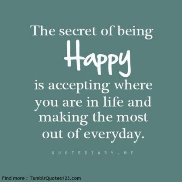 The Secret of Being Happy Is Accepting Where You Are in Life...