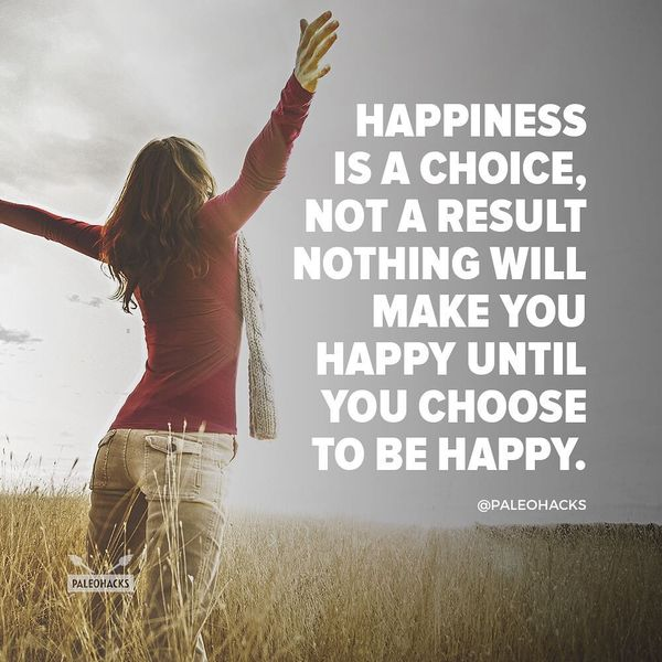 happiness is a choise not a result nothing will make you happy until you choose