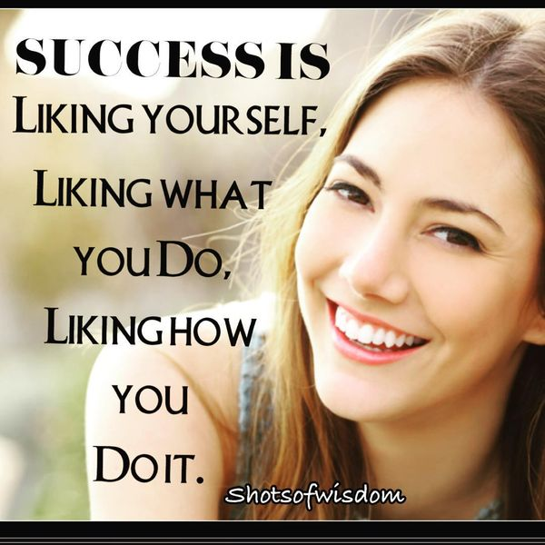 Success is Liking Yourself, Liking What You Do, Liking How You Do it.