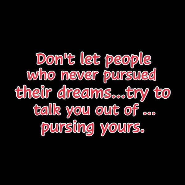 Don`t Let People Who never Pursued Their Dreams...