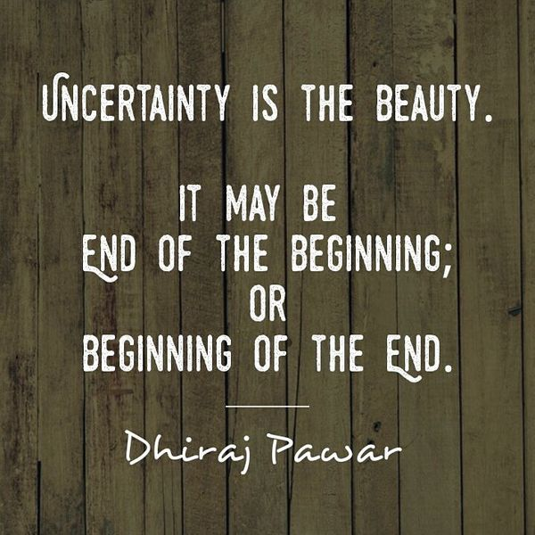 Uncertainty is the Beauty It May be end of the Beginning.