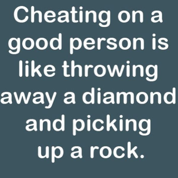 Cheating on a Good Person is Like Throwing away a Diamond...