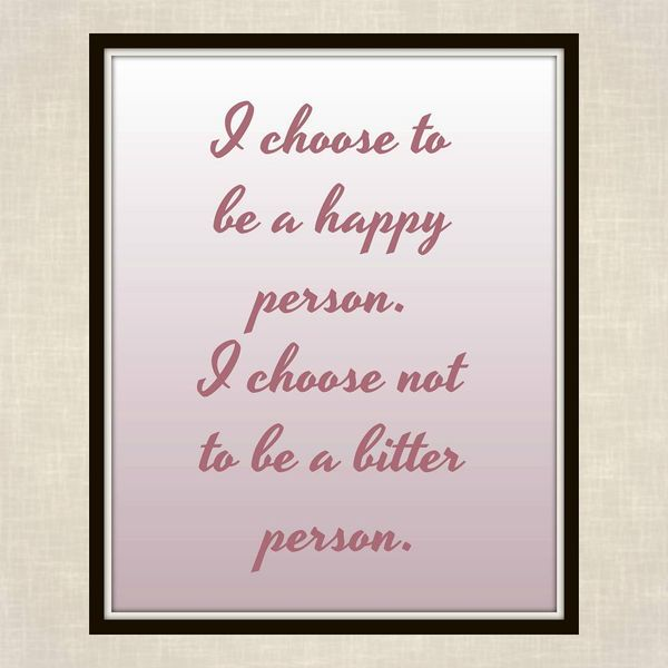 I Choose to be a Happy Person. I Choose Not to be a Bitter Person.