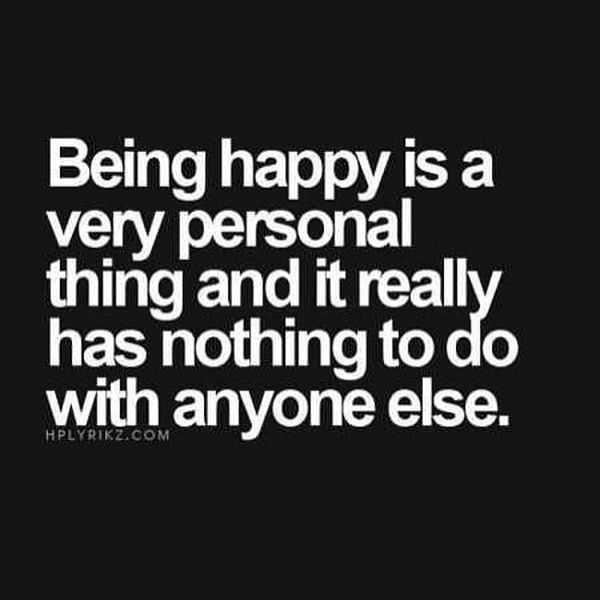 Being Happy Is a Very Personal Thing and It Realy Has Nothing to do With Anyone Else.
