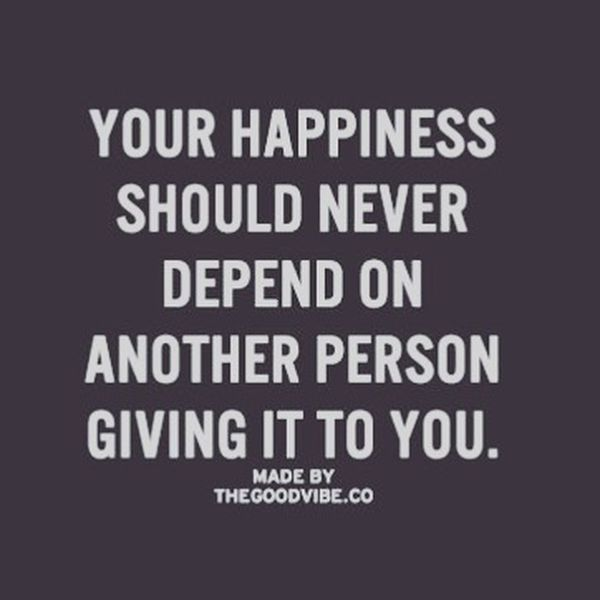 Your Happiness Should Never Depend on Another Person Giving It ti You.
