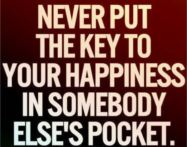 Never Put the Key to Your Happiness in Somebody Else`s Pocket.
