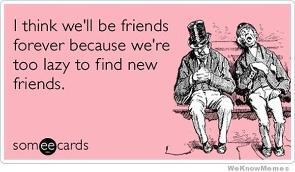 I think we`ll be friends forever because we`re too lazy to fine new friends