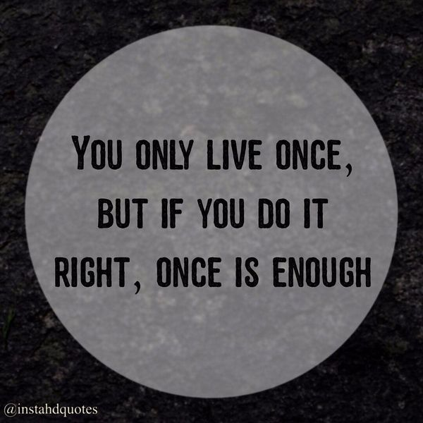 Perfect You Only Live Once, But If You Do It Right, Once Is Enough