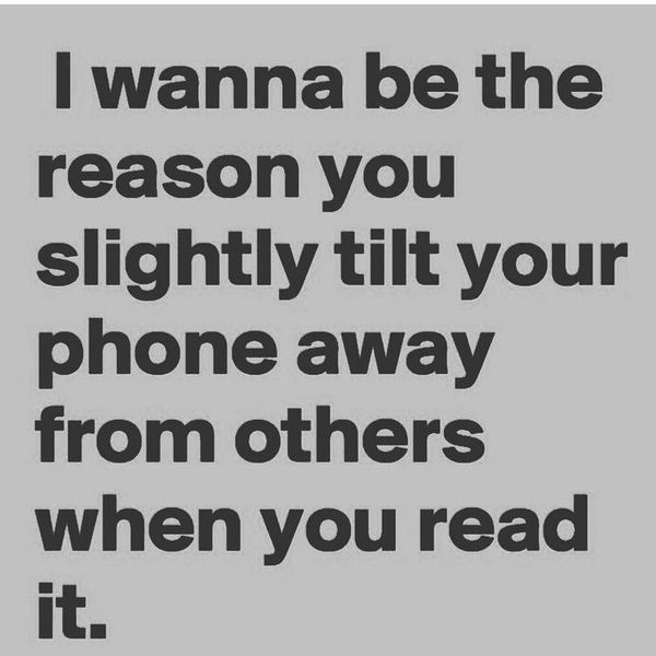 I wanna be the reason you slightly tilt your phone away