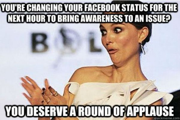You`re changing your facebook status for the next hour to bring awareness to an issue?