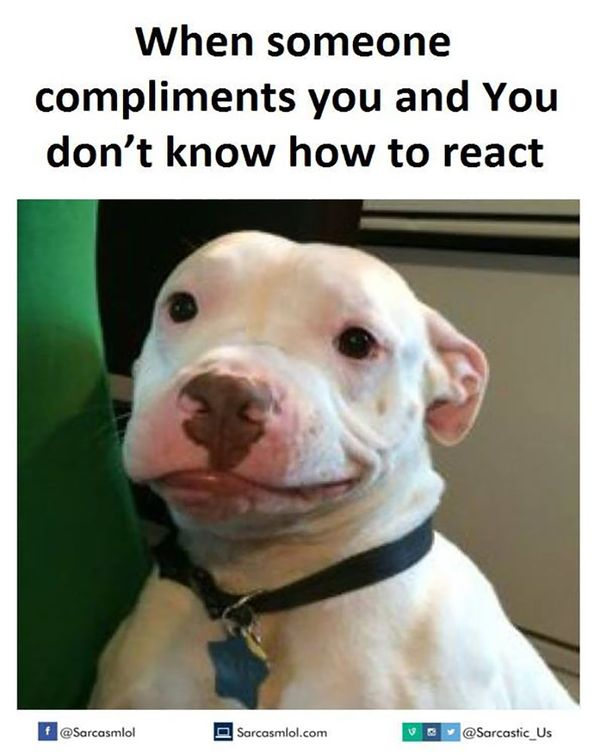 When someone compliments you and you don`t know how to react