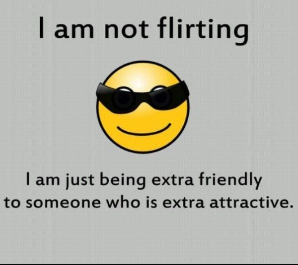 I am not flirting I am just being extra friendly to someone who is extra attractive