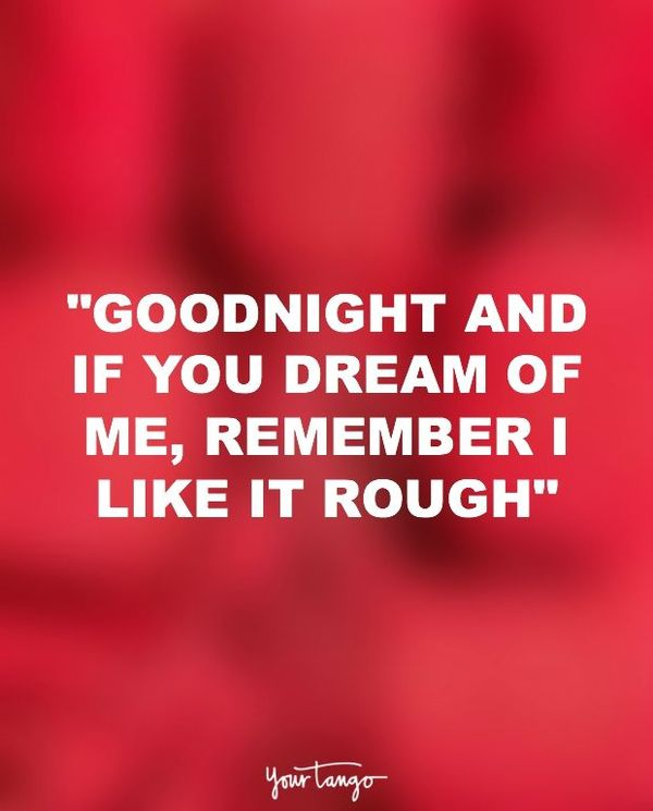 Goodnight and if you dream of me, remember I like it rough.