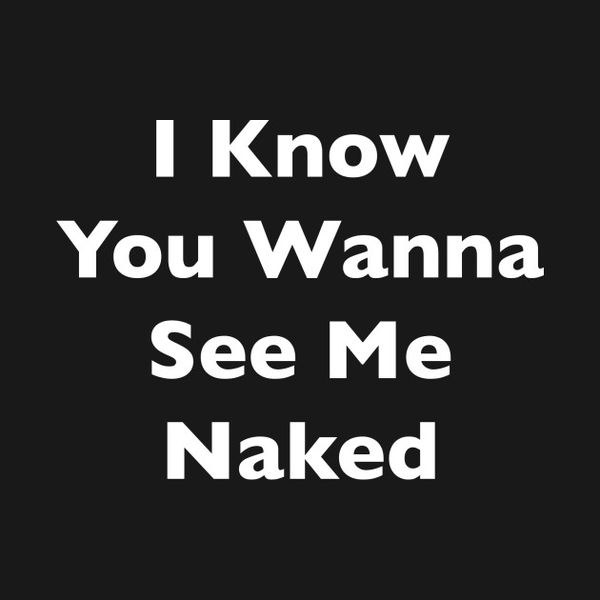 I know you wanna see me naked