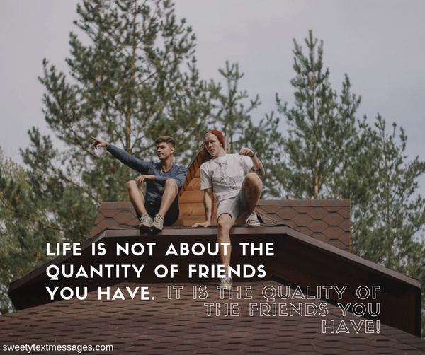 Life is not about the quantity of friends you have. it is the quality of the friends you have!