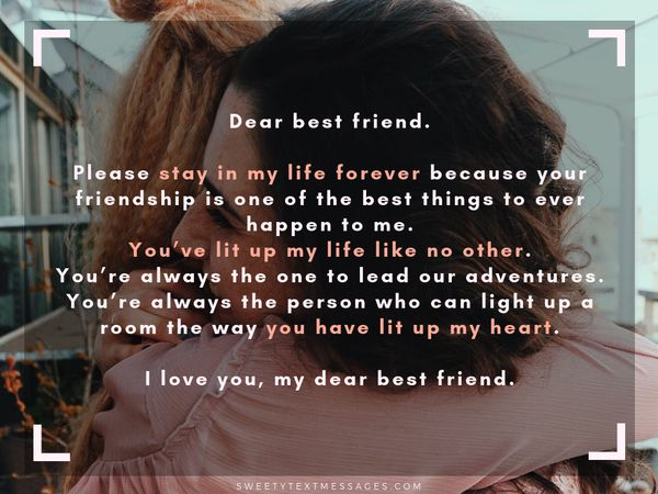 Dear best friend. Please stay in my life forever because your friendship is one of the best things to ever happen to me. You've lit up my life like no other. You're always the one to lead our adventures. You're always the person who can light up a room the way you have lit up my heart. I love you, my dear best friend.
