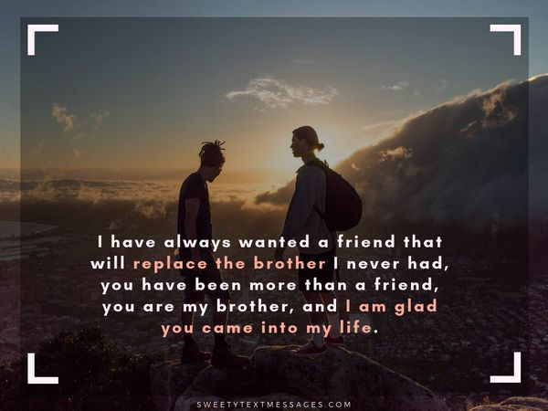 I have always wanted a friend that will replace the brother I never had, you have been more than a friend, you are my brother, and I am glad you came into my life.
