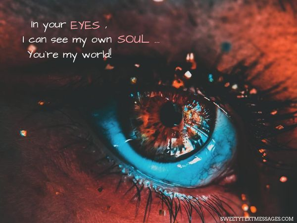 In your eyes, I can see my own soul… You`re my world!